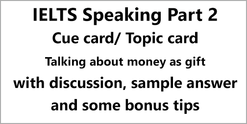 IELTS Speaking Part 2: Topic card; describe when someone gave you something you really wanted/ talk about a time when you received money as a gift; with discussion, notes, bonus tips, model answer & part 3 questions