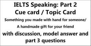 IELTS Speaking Part 2: Cue card; describe something you made for someone/ a handmade gift for someone; with ideas, discussion, notes, model answer & part 3 questions