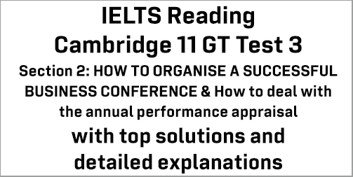 IELTS General Training Reading: Cambridge 11 Test 3 Section 2; HOW TO ORGANISE A SUCCESSFUL BUSINESS CONFERENCE & How to deal with the annual performance appraisal; with top solutions and best explanations