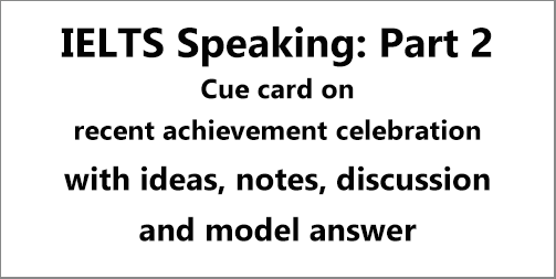 IELTS Speaking Part 2: Cue card; describe a situation when you celebrated an achievement; with ideas, discussion, notes, model answer & part 3 questions