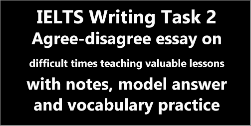 IELTS AC & GT Writing Task 2: agree-disagree essay on difficult times teaching valuable lessons; with discussion, notes, model answer and vocabulary practice