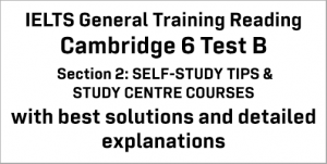 IELTS General Training Reading: Cambridge 6 Test B Section 2; SELF-STUDY TIPS & STUDY CENTRE COURSES; with top solutions and best explanations