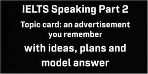 IELTS Speaking Part 2: Topic card; an advertisement you remember; with ideas, plans, model answer and part 3 questions