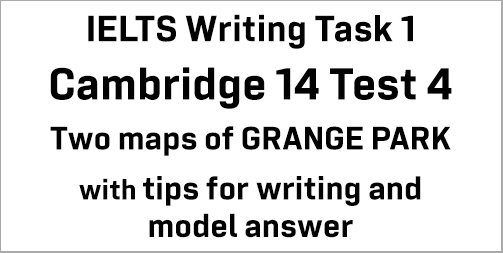 IELTS Writing Task 1: Cambridge 14 Test 4; two maps of GRANGE PARK (1920 and present); with tips and model answer