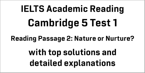 IELTS Academic Reading: Cambridge 5 Test 1 Reading passage 2; Nature or Nurture?; with best solutions and best explanations