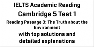 IELTS Academic Reading: Cambridge 5 Test 1 Reading passage 3; The Truth about the Environment; with best solutions and best explanations