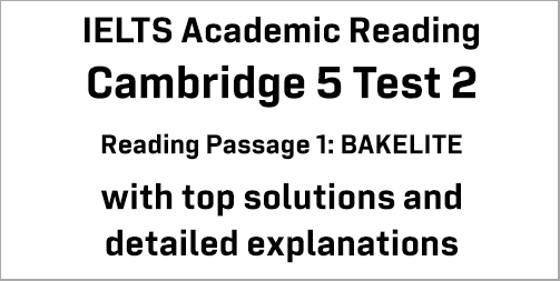 IELTS Academic Reading: Cambridge 5 Test 2 Reading passage 1; BAKELITE; with best solutions and best explanations