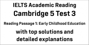 IELTS Academic Reading: Cambridge 5 Test 3 Reading passage 1; Early Childhood Education; with best solutions and best explanations
