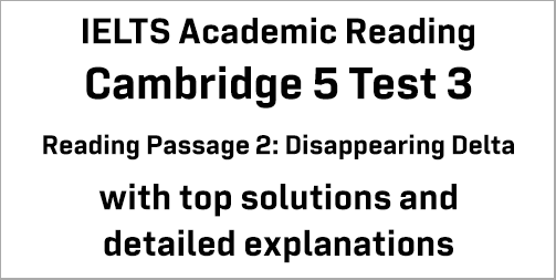 IELTS Academic Reading: Cambridge 5 Test 3 Reading passage 2; Disappearing Delta; with best solutions and best explanations