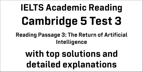 IELTS Academic Reading: Cambridge 5 Test 3 Reading passage 3; The Return of Artificial Intelligence; with best solutions and best explanations