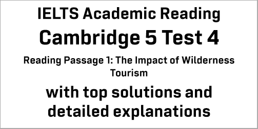 IELTS Academic Reading: Cambridge 5 Test 4 Reading passage 1; The Impact of Wilderness Tourism; with best solutions and best explanations