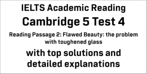 IELTS Academic Reading: Cambridge 5 Test 4 Reading passage 2; Flawed Beauty: the problem with toughened glass; with top solutions and best explanations