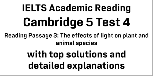IELTS Academic Reading: Cambridge 5 Test 4 Reading passage 3; The effects of light on plant and animal species; with best solutions and best explanations