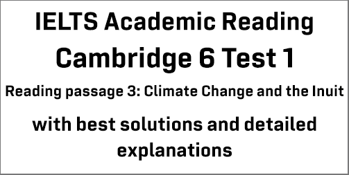 IELTS Academic Reading: Cambridge 6 Test 1 Reading passage 3; Climate change and the Inuit; with best solutions and detailed explanations