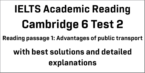 IELTS Academic Reading: Cambridge 6 Test 2 Reading passage 1; Advantages of public transport; with best solutions and best explanations