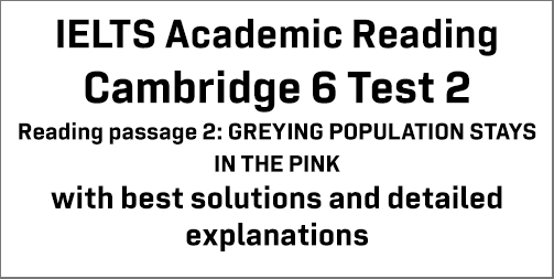 IELTS Academic Reading: Cambridge 6 Test 2 Reading passage 2; Greying population stays in the pink; with best solutions and best explanations