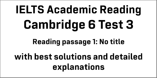 IELTS Academic Reading: Cambridge 6 Test 3 Reading passage 1; Passage with no title; with top solutions and best explanations