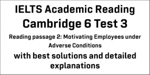 IELTS Academic Reading: Cambridge 6 Test 3 Reading passage 2; Motivating Employees under Adverse Conditions; with best solutions and best explanations