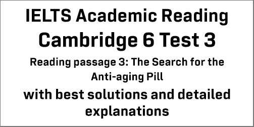 IELTS Academic Reading: Cambridge 6 Test 3 Reading passage 3; The Search for the Anti-aging Pill; with best solutions and best explanations