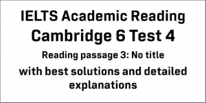 IELTS Academic Reading: Cambridge 6 Test 4 Reading passage 3; No title; with best solutions and best explanations