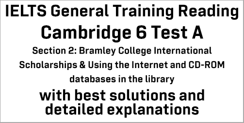 IELTS General Training Reading: Cambridge 6 Test A Section 2; Bramley College International Scholarships & Using the Internet and CD-ROM databases in the library; with top solutions and best explanations