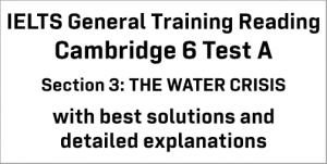 IELTS General Training Reading: Cambridge 6 Test A Section 3; THE WATER CRISIS; with top solutions and best explanations