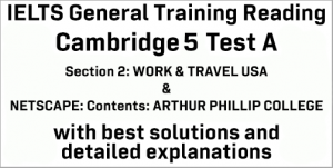 IELTS General Training Reading: Cambridge 5 Test A Section 2; WORK & TRAVEL USA and NETSCAPE: CONTENTS: ARTHUR PHILLIP COLLEGE; with top solutions and best explanations