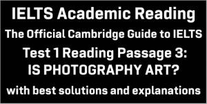 IELTS Academic Reading: Cambridge Official Guide to IELTS Test 1 Reading passage 3; IS PHOTOGRAPHY ART?; with best solutions and best explanations