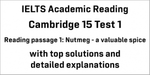 IELTS Academic Reading: Cambridge 15 Test 1 Reading passage 1; Nutmeg – a valuable spice; with best solutions and top explanations