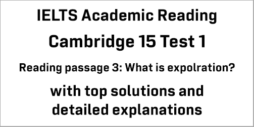 IELTS Academic Reading: Cambridge 15 Test 1 Reading passage 3; What is exploration?; with best solutions and best explanations