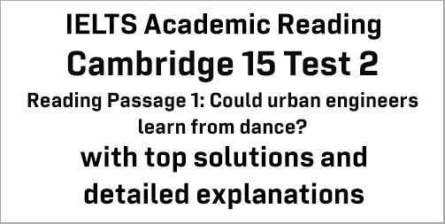 IELTS Academic Reading: Cambridge 15 Test 2 Reading passage 1; Could urban engineers learn from dance?; with best solutions and best explanations