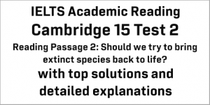 IELTS Academic Reading: Cambridge 15 Test 2 Reading passage 2; Should we try to bring extinct species back to life?; with best solutions and best explanations