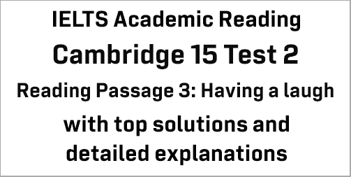 IELTS Academic Reading: Cambridge 15 Test 2 Reading passage 3; Having a laugh; with best solutions and best explanations