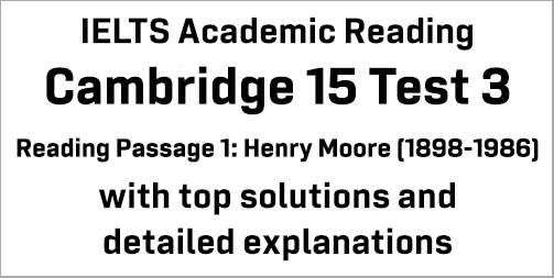 IELTS Academic Reading: Cambridge 15 Test 3 Reading passage 1; Henry Moore (1898-1986); with best solutions and best explanations