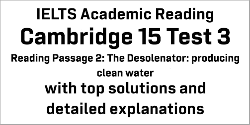 IELTS Academic Reading: Cambridge 15 Test 3 Reading passage 2; The Desolenator: producing clean water; with best solutions and best explanations