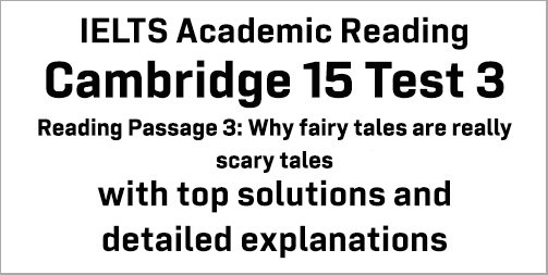 IELTS Academic Reading: Cambridge 15 Test 3 Reading passage 3; Why fairy tales are really scary tales; with best solutions and best explanations