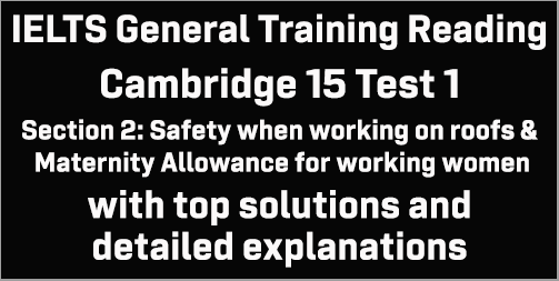 IELTS General Training Reading: Cambridge 15 Test 1 Section 2; Safety when working on roofs & Maternity Allowance for working women; with best solutions and detailed explanations