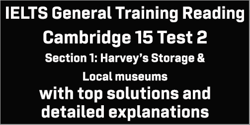 IELTS General Training Reading: Cambridge 15 Test 2 Section 1; Harvey's Storage & Local museums; with top solutions and best explanations