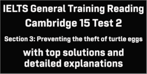IELTS General Training Reading: Cambridge 15 Test 2 Section 3; Preventing the theft of turtle eggs; with top solutions and best explanations