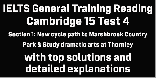 IELTS General Training Reading: Cambridge 15 Test 4 Section 1; New cycle path to Marshbrook Country Park & Study dramatic arts at Thornley; with top solutions and best explanations