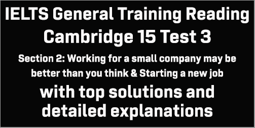 IELTS General Training Reading: Cambridge 15 Test 3 Section 2; Working for a small company may be better than you think & Starting a new job; with best solutions and detailed explanations