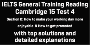 IELTS General Training Reading: Cambridge 15 Test 4 Section 2; How to make your working day more enjoyable & How to get promoted; with top solutions and best explanations