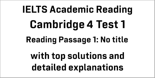 IELTS Academic Reading: Cambridge 4 Test 1 Reading passage 1; No title; with best solutions and best explanations