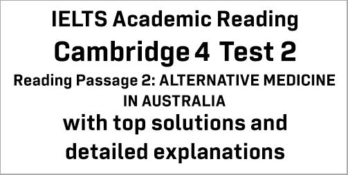 IELTS Academic Reading: Cambridge 4 Test 2 Reading passage 2; ALTERNATIVE MEDICINE IN AUSTRALIA; with best solutions and best explanations