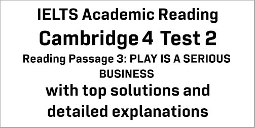 IELTS Academic Reading: Cambridge 4 Test 2 Reading passage 3; PLAY IS A SERIOUS BUSINESS; with best solutions and best explanations