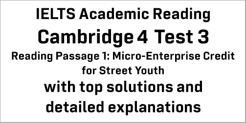 IELTS Academic Reading: Cambridge 4 Test 3 Reading passage 1; Micro-Enterprise Credit for Street Youth; with best solutions and best explanations