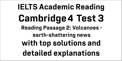 IELTS Academic Reading: Cambridge 4 Test 3 Reading passage 2; Volcanoes – earth-shattering news; with best solutions and best explanations