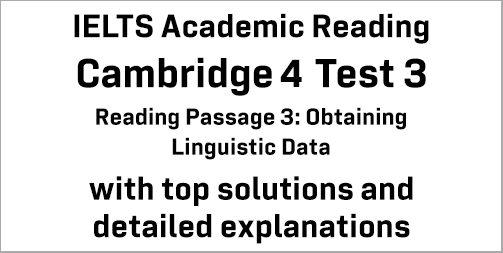 IELTS Academic Reading: Cambridge 4 Test 3 Reading passage 3; Obtaining Linguistic Data; with best solutions and best explanations