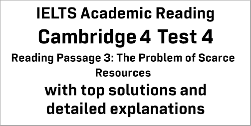 IELTS Academic Reading: Cambridge 4 Test 4 Reading passage 3; The Problem of Scarce Resources; with best solutions and best explanations