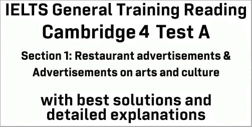 IELTS General Training Reading: Cambridge 4 Test A Section 1; Restaurant advertisements & Advertisements on arts and cultural activities; with top solutions and best explanations
